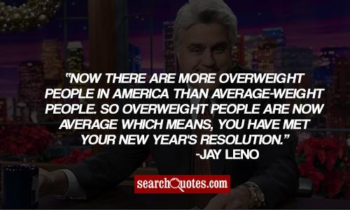 Now there are more overweight people in America than average-weight people. So overweight people are now averagewhich means, you have met your New Year's resolution.
