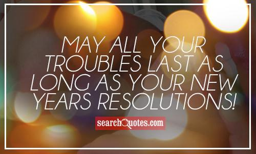 May all your troubles last as long as your New Years resolutions!