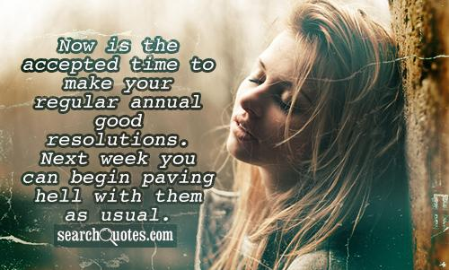 Now is the accepted time to make your regular annual good resolutions. Next week you can begin paving hell with them as usual.