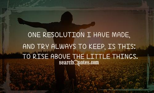 One resolution I have made, and try always to keep, is this: To rise above the little things.