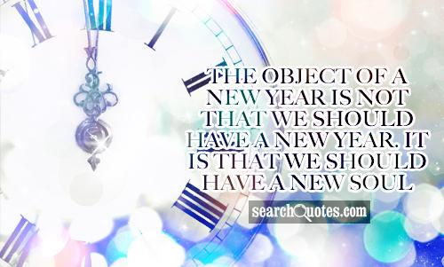 The object of a new year is not that we should have a new year. It is that we should have a new soul