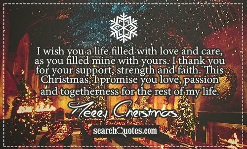I wish you a life filled with love and care, as you filled mine with yours. I thank you for your support, strength and faith. This Christmas, I promise you love, passion and togetherness for the rest of my life. Merry Christmas.