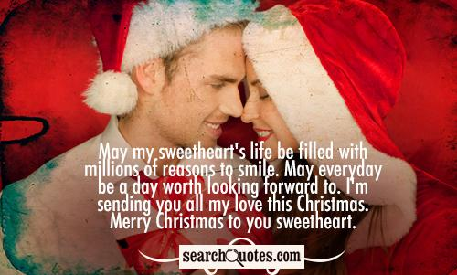 May my sweetheart's life be filled with millions of reasons to smile. May everyday be a day worth looking forward to. I'm sending you all my love this Christmas. Merry Christmas to you sweetheart.