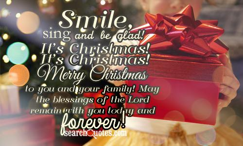 Smile, sing and be glad! It's Christmas! It's Christmas! Merry Christmas to you and your family! May the blessings of the Lord remain with you today and forever!