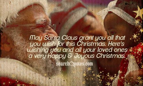 May Santa Claus grant you all that you wish for this Christmas. Here's wishing you and all your loved ones a very Happy & Joyous Christmas.