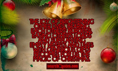 The joy of brightening other lives, bearing each others' burdens, easing other's loads and supplanting empty hearts and lives with generous gifts becomes for us the magic of Christmas.