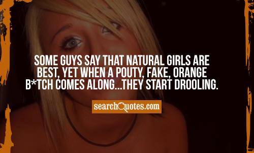 Some guys say that natural girls are best, yet when a pouty, fake, orange b*tch comes along...they start drooling.