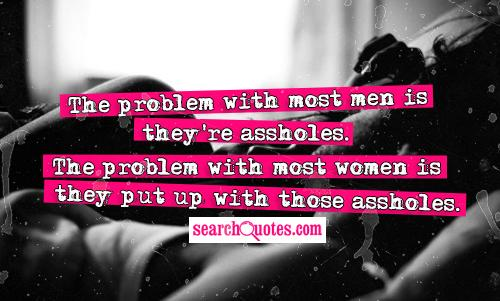 The problem with most men is they're assholes.  The problem with most women is they put up with those assholes.