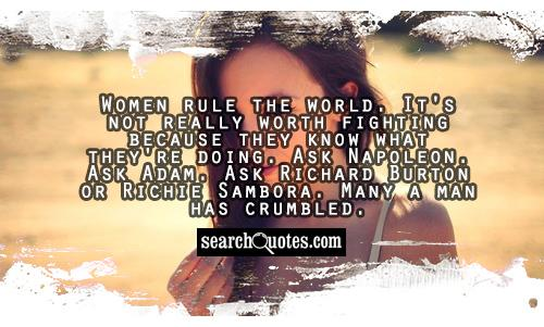 Women rule the world.  It's not really worth fighting because they know what they're doing.  Ask Napoleon.  Ask Adam.  Ask Richard Burton or Richie Sambora.  Many a man has crumbled.