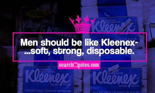 Men should be like Kleenex...soft, strong, disposable.