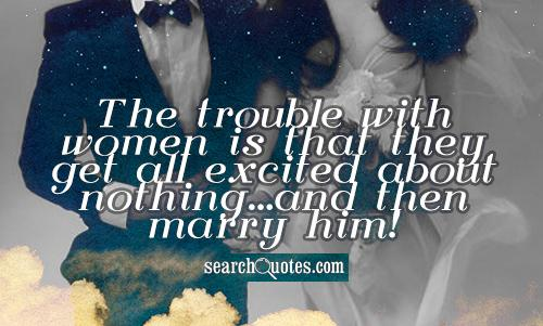 The trouble with women is that they get all excited about nothing...and then marry him!