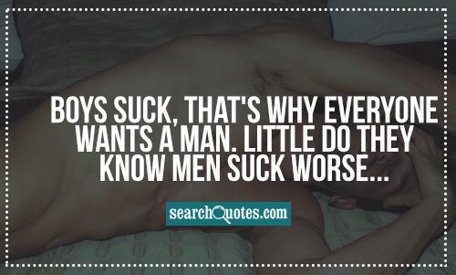 Boys suck, that's why everyone wants a man. Little do they know men suck worse...