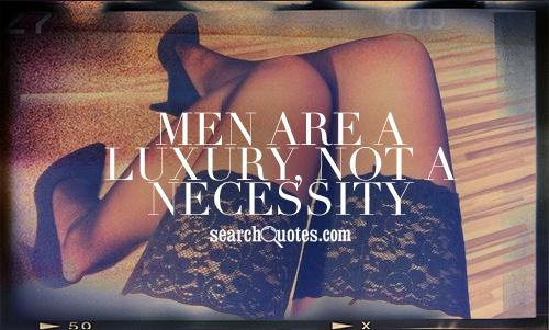 Men are a luxury, not a necessity