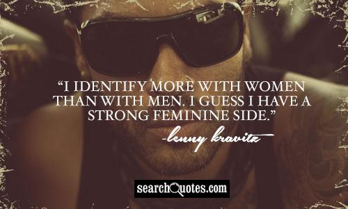 I identify more with women than with men.  I guess I have a strong feminine side.