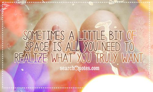 Sometimes a little bit of space is all you need to realize what you truly want.