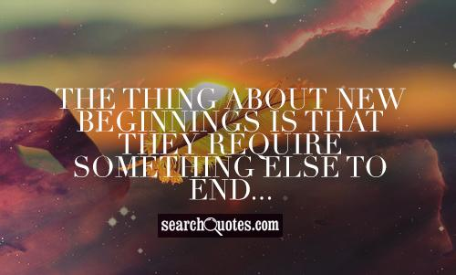 The thing about new beginnings is that they require something else to end...