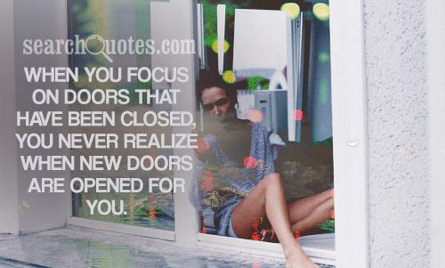 When you focus on doors that have been closed, you never realize when new doors are opened for you.
