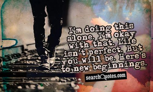 I'm doing this alone. I'm okay with that. Life isn't perfect. But you will be. Here's to new beginnings.