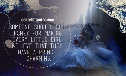 Someone should sue disney for making every little girl believe that they have a prince charming.