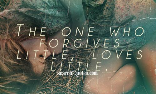The one who forgives little, loves little.