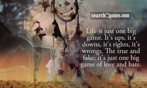 Life is just one big game. It's ups, it's downs, it's rights, it's wrongs. The true and fake; it's just one big game of love and hate.