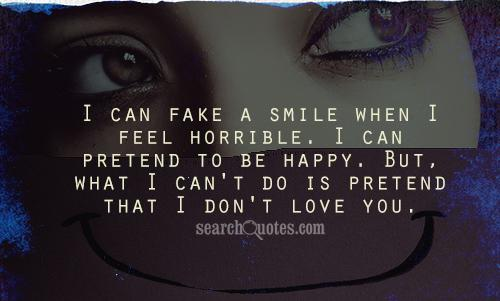 I can fake a smile when I feel horrible. I can pretend to be happy. But, what I can't do is pretend that I don't love you.
