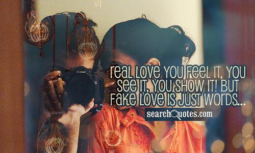 Real love you feel it, you see it, you show it! But fake love is just words...