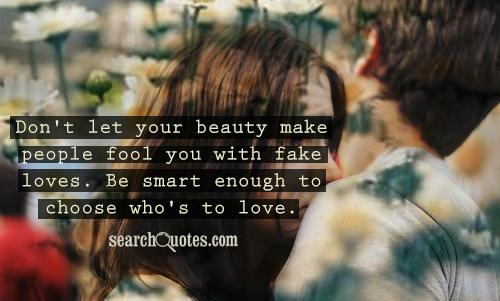 Don't let your beauty make people fool you with fake loves. Be smart enough to choose who's to love.