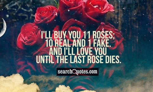I'll buy you 11 Roses; 10 real and 1 fake. And I'll love you until the last rose dies.
