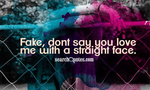 Fake, dont say you love me with a straight face.