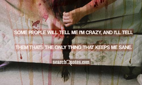 Some people will tell me I'm crazy, and I'll tell them thats the only thing that keeps me sane.