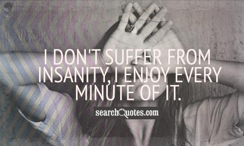 I don't suffer from insanity, I enjoy every minuet of it.