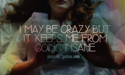 I may be crazy but it keeps me from going insane.