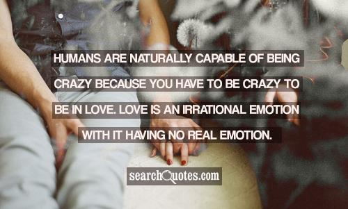 Humans are naturally capable of being crazy because you have to be crazy to be in love. Love is an irrational emotion with it having no real emotion.