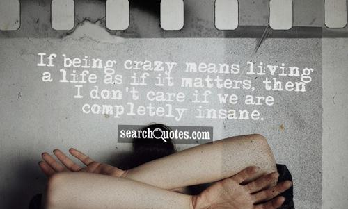 If being crazy means living a life as if it matters, then I don't care if we are completely insane.