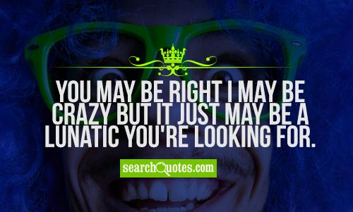 You may be right I may be crazy but it just may be a lunatic you're looking for.