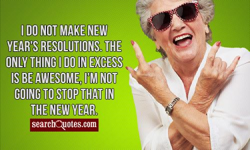 I do not make new year's resolutions. The only thing I do in excess is be awesome, I'm not going to stop that in 2012.
