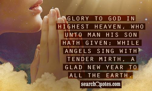Glory to God in highest heaven, who unto man His Son hath given; while angels sing with tender mirth, a glad new year to all the earth.