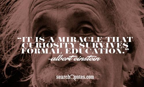 It is a miracle that curiosity survives formal education.