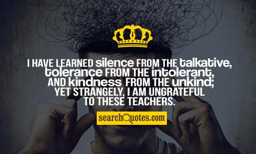 I have learned silence from the talkative, tolerance from the intolerant, and kindness from the unkind; yet strangely, I am ungrateful to these teachers.