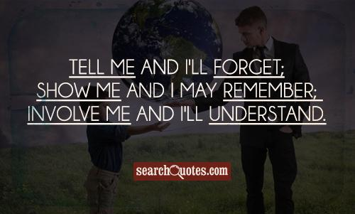 Tell me and I'll forget; show me and I may remember; involve me and I'll understand.