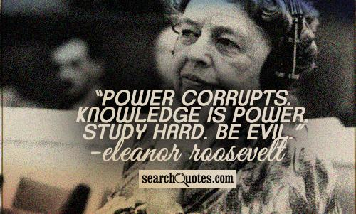 Power corrupts. Knowledge is power. Study hard. Be evil.