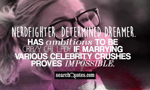 Nerdfighter.  Determined dreamer. Has ambitions to be crazy cat lady if marrying various celebrity crushes proves impossible.