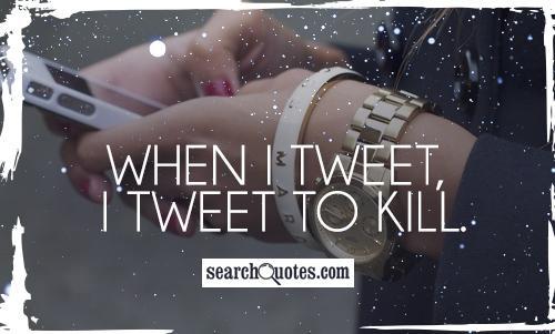 When I tweet, I tweet to kill.