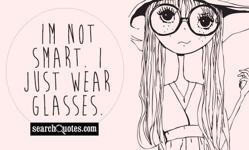 Im not smart. I just wear glasses.