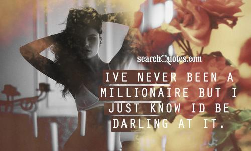 Ive never been a millionaire but I just know Id be darling at it.