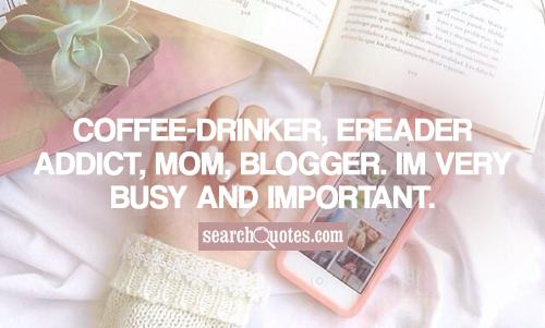 Coffee-Drinker, eReader Addict, Mom, Blogger. Im very busy and important.