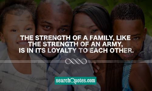 The strength of a family, like the strength of an army, is in its loyalty to each other.
