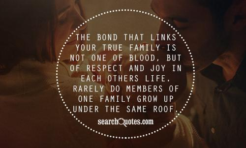 The bond that links your true family is not one of blood, but of respect and joy in each others life. Rarely do members of one family grow up under the same roof.