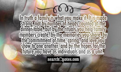 In truth a family is what you make it. It is made strong, not by number of heads counted at the dinner table, but by the rituals you help family members create, by the memories you share, by the commitment of time, caring, and love you show to one another, and by the hopes for the future you have as individuals and as a unit.
